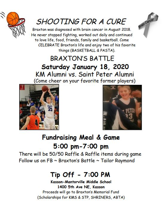Braxton's Battle Memorial Game and Fundraiser, Saturday, January 18, 2020. Watch KM Alumni versus Saint Peter Alumni while we raise money to continue Braxton's Battle. Fundraising Meal, Raffle and Silent Auction start at 5:00 PM. Game starts at 7:00 PM. Proceeds will go to Braxton's Memorial Fund. See you at KM Middle School!